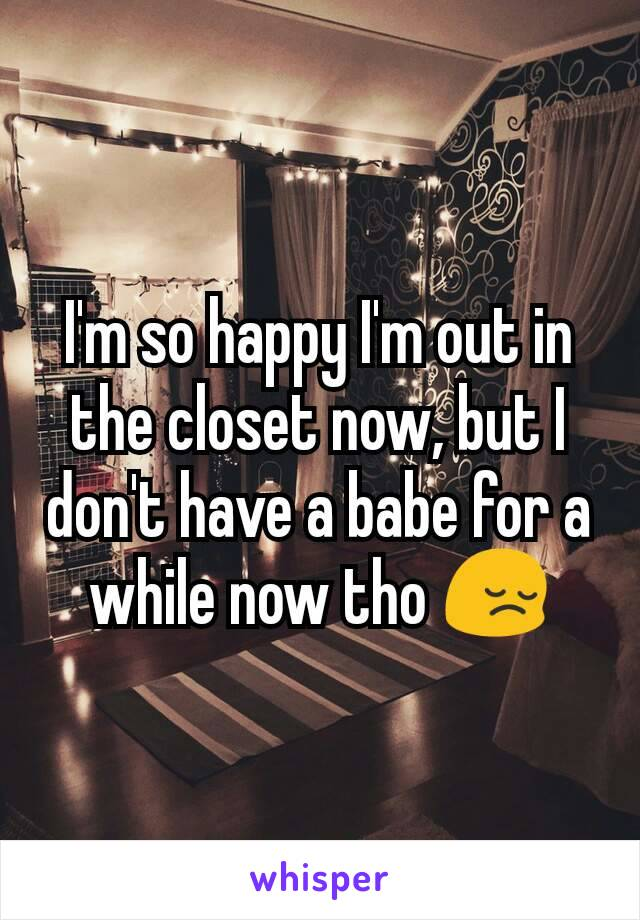 I'm so happy I'm out in the closet now, but I don't have a babe for a while now tho 😔