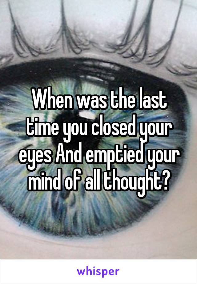 When was the last time you closed your eyes And emptied your mind of all thought?