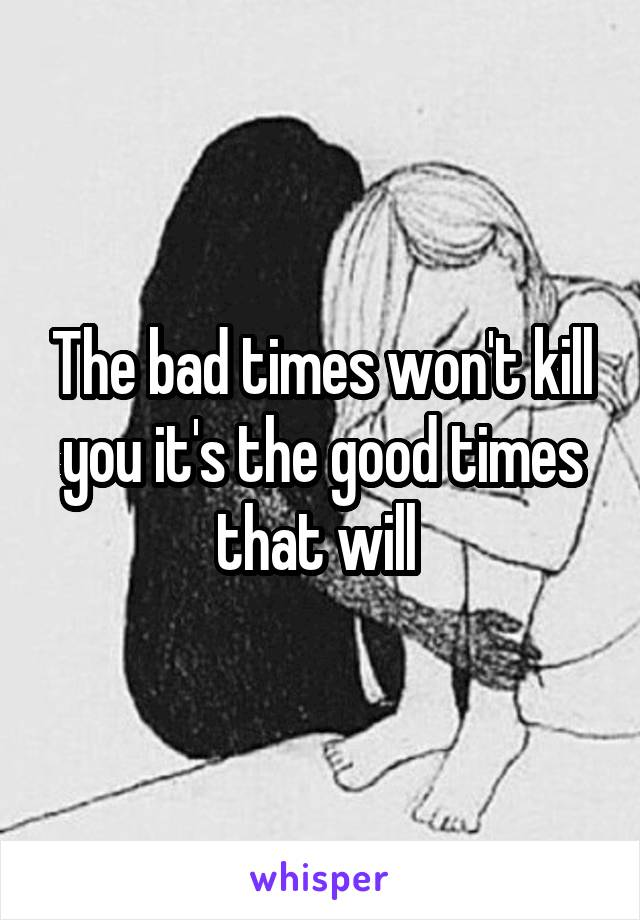 The bad times won't kill you it's the good times that will