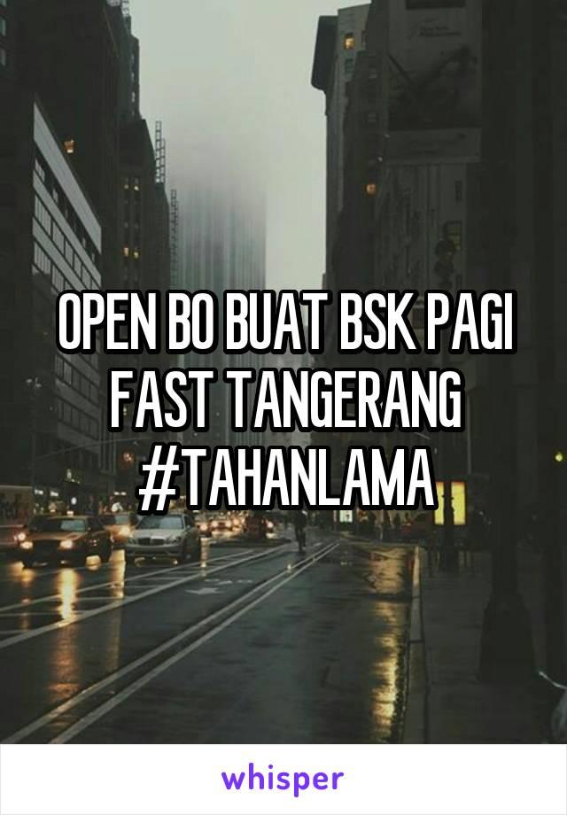 OPEN BO BUAT BSK PAGI FAST TANGERANG #TAHANLAMA