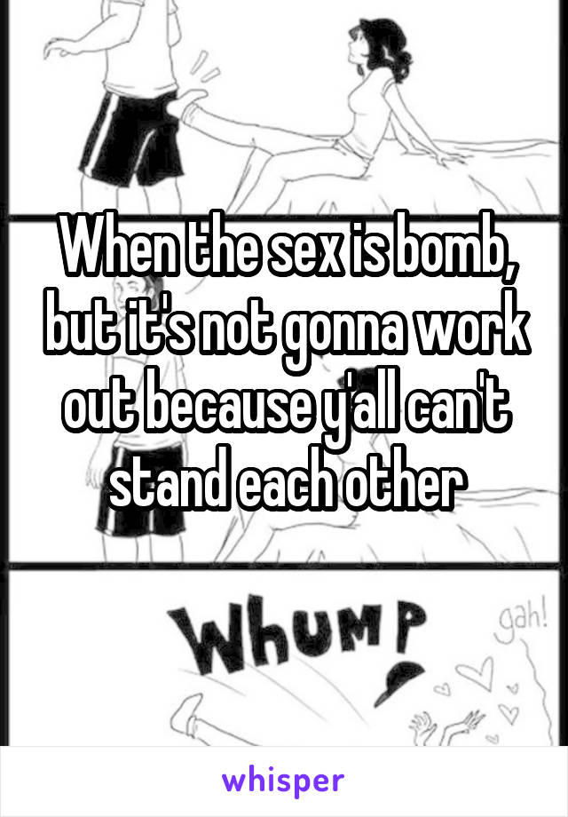 When the sex is bomb, but it's not gonna work out because y'all can't stand each other