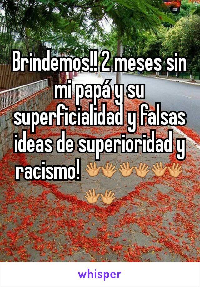 Brindemos!! 2 meses sin mi papá y su superficialidad y falsas ideas de superioridad y racismo! 👐👐👐👐