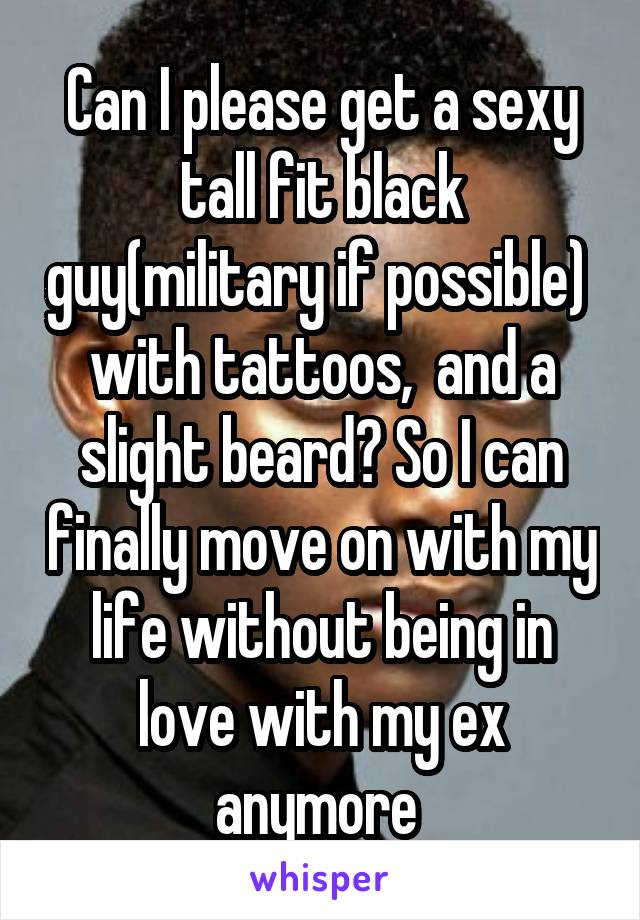 Can I please get a sexy tall fit black guy(military if possible)  with tattoos,  and a slight beard? So I can finally move on with my life without being in love with my ex anymore