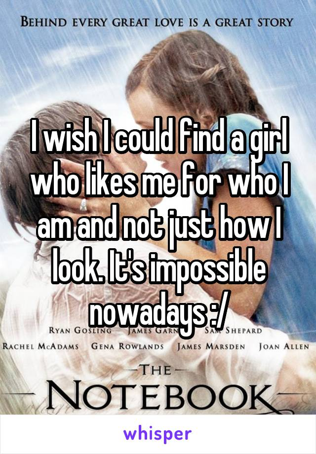 I wish I could find a girl who likes me for who I am and not just how I look. It's impossible nowadays :/