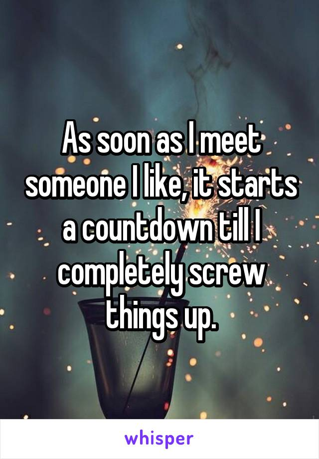 As soon as I meet someone I like, it starts a countdown till I completely screw things up.