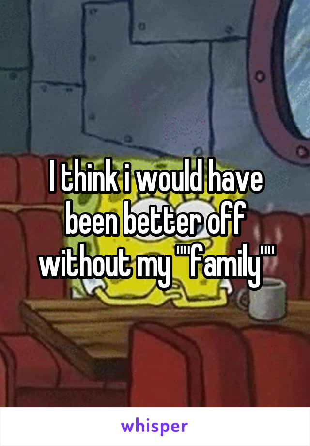 """I think i would have been better off without my """"""""family"""""""""""