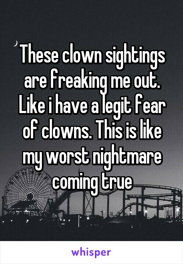 These clown sightings are freaking me out. Like i have a legit fear of clowns. This is like my worst nightmare coming true