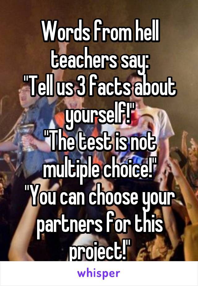 """Words from hell teachers say: """"Tell us 3 facts about yourself!"""" """"The test is not multiple choice!"""" """"You can choose your partners for this project!"""""""