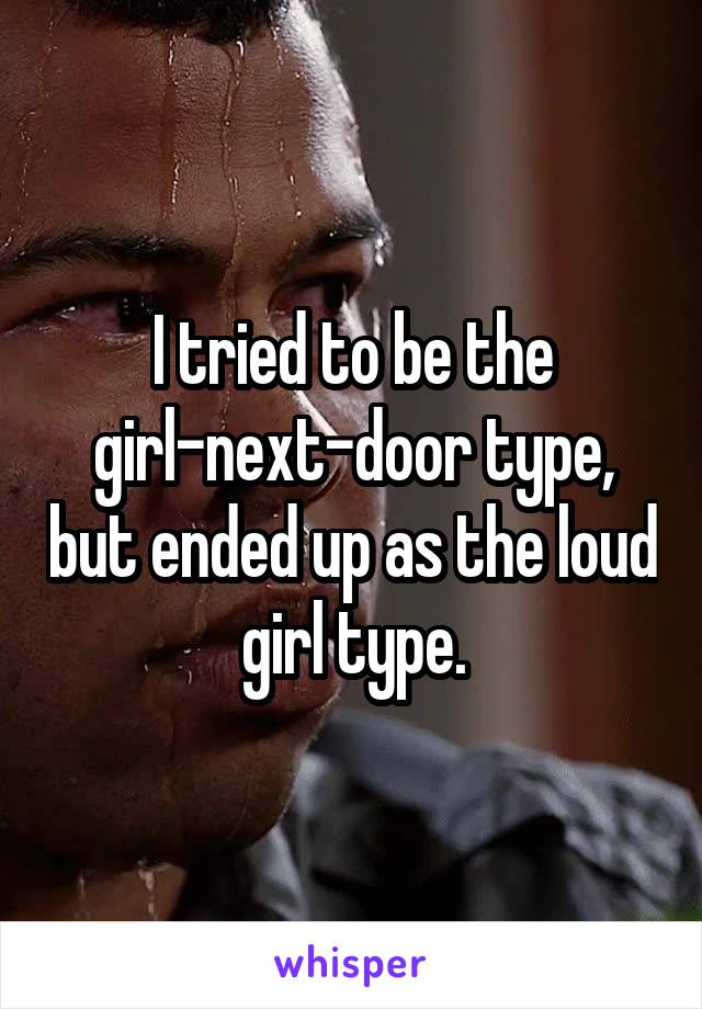 I tried to be the girl-next-door type, but ended up as the loud girl type.
