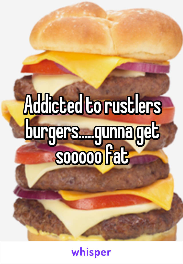 Addicted to rustlers burgers.....gunna get sooooo fat