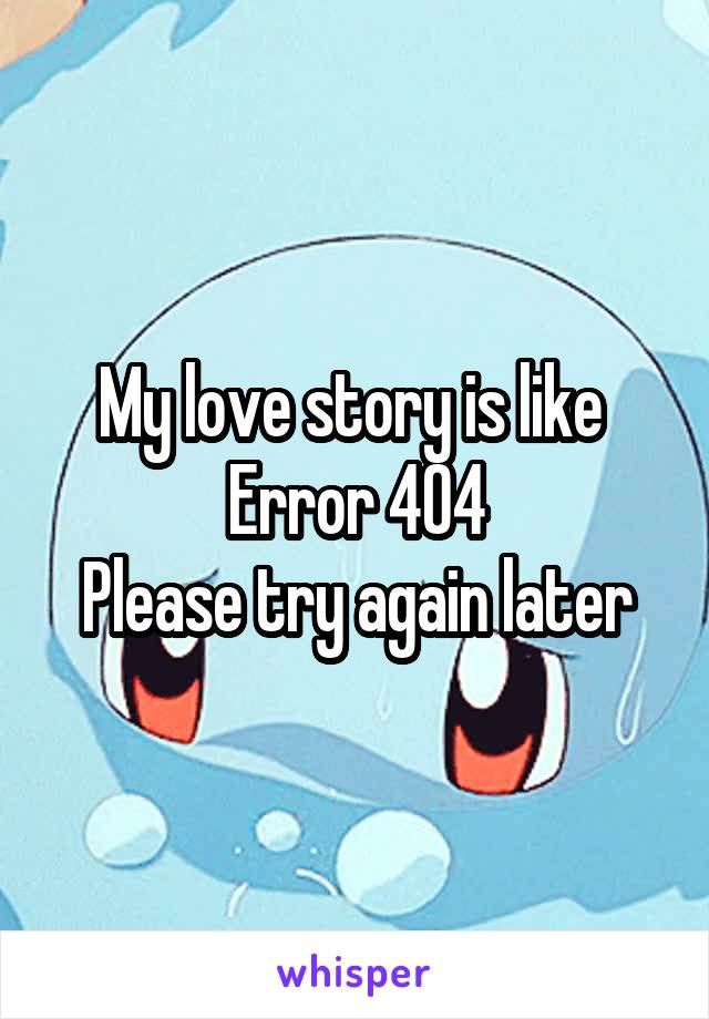 My love story is like  Error 404 Please try again later