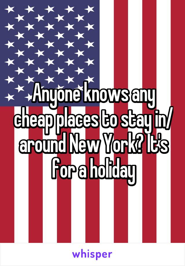 Anyone knows any cheap places to stay in/ around New York? It's for a holiday