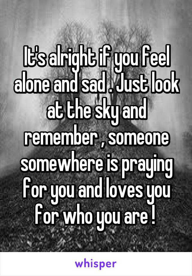 It's alright if you feel alone and sad . Just look at the sky and remember , someone somewhere is praying for you and loves you for who you are !