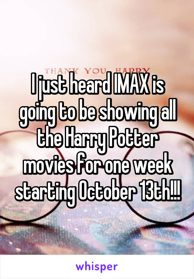 I just heard IMAX is going to be showing all the Harry Potter movies for one week starting October 13th!!!