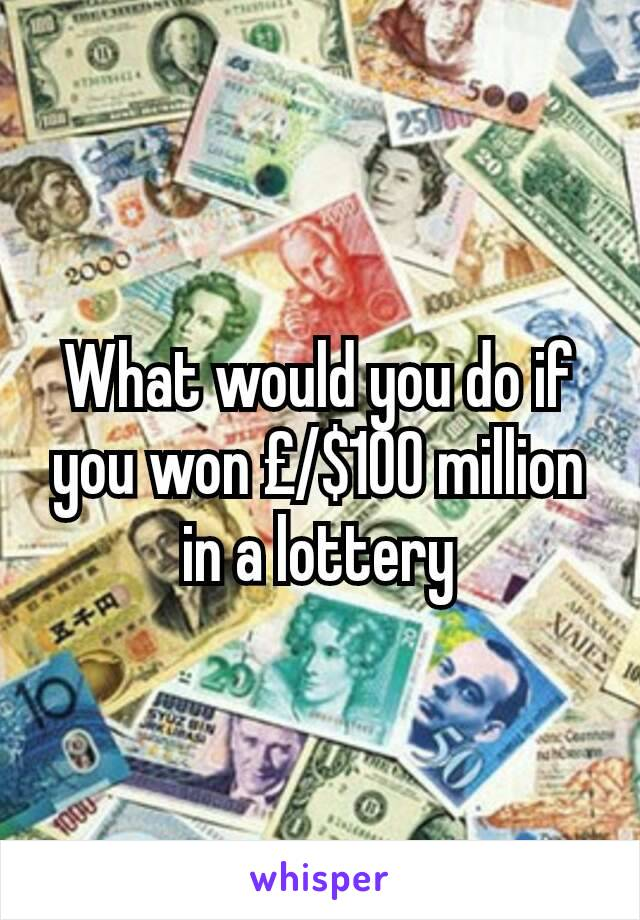 What would you do if you won £/$100 million in a lottery