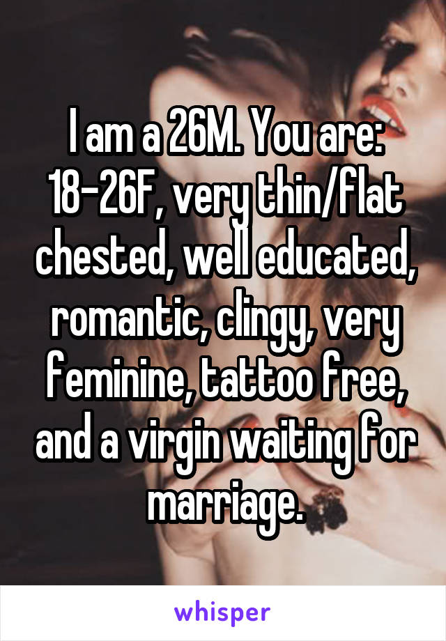 I am a 26M. You are: 18-26F, very thin/flat chested, well educated, romantic, clingy, very feminine, tattoo free, and a virgin waiting for marriage.