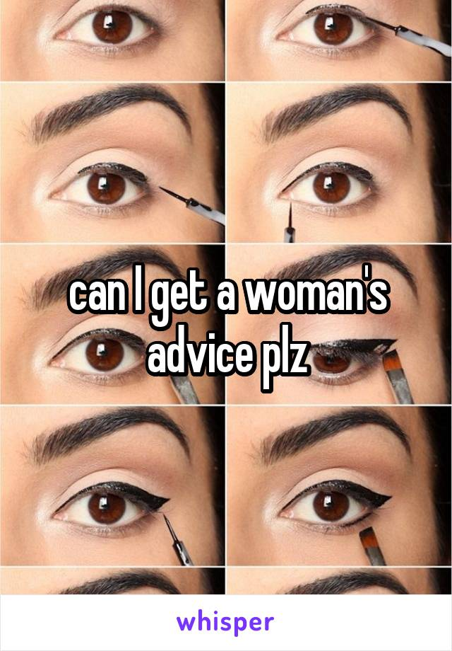 can I get a woman's advice plz