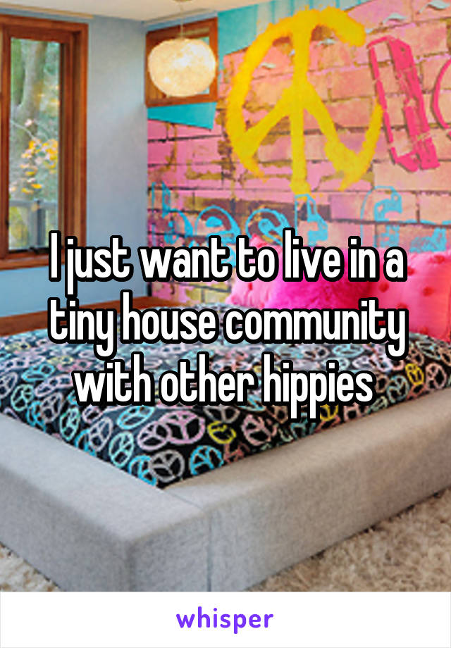 I just want to live in a tiny house community with other hippies