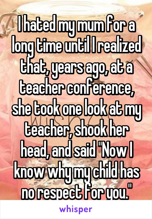 """I hated my mum for a long time until I realized that, years ago, at a teacher conference, she took one look at my teacher, shook her head, and said """"Now I know why my child has no respect for you."""""""