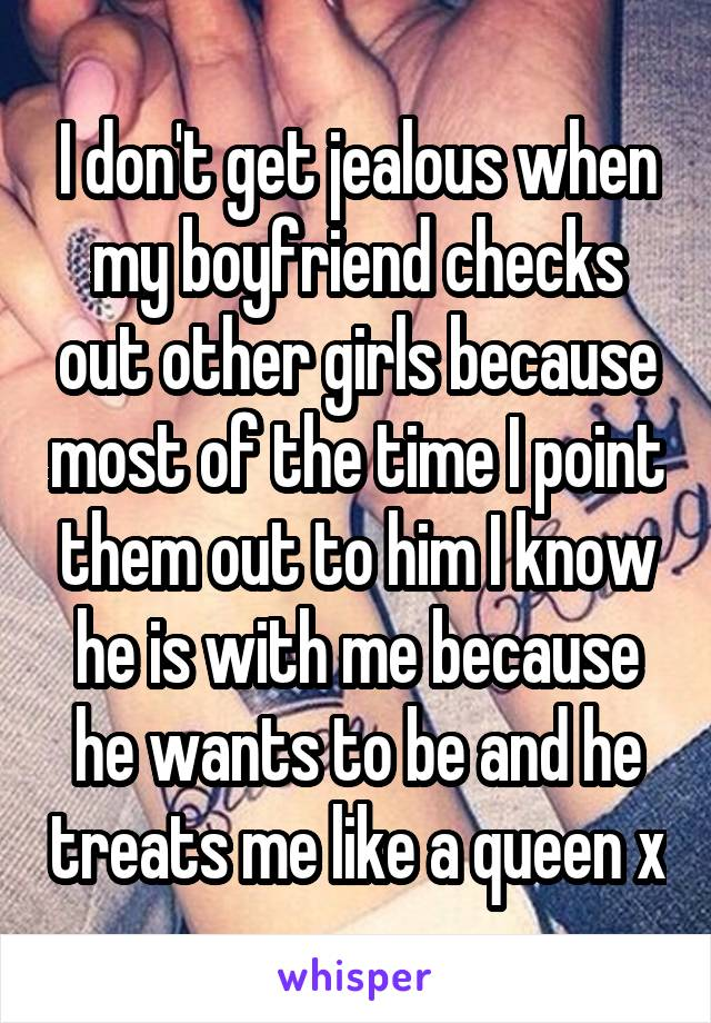 I don't get jealous when my boyfriend checks out other girls because most of the time I point them out to him I know he is with me because he wants to be and he treats me like a queen x