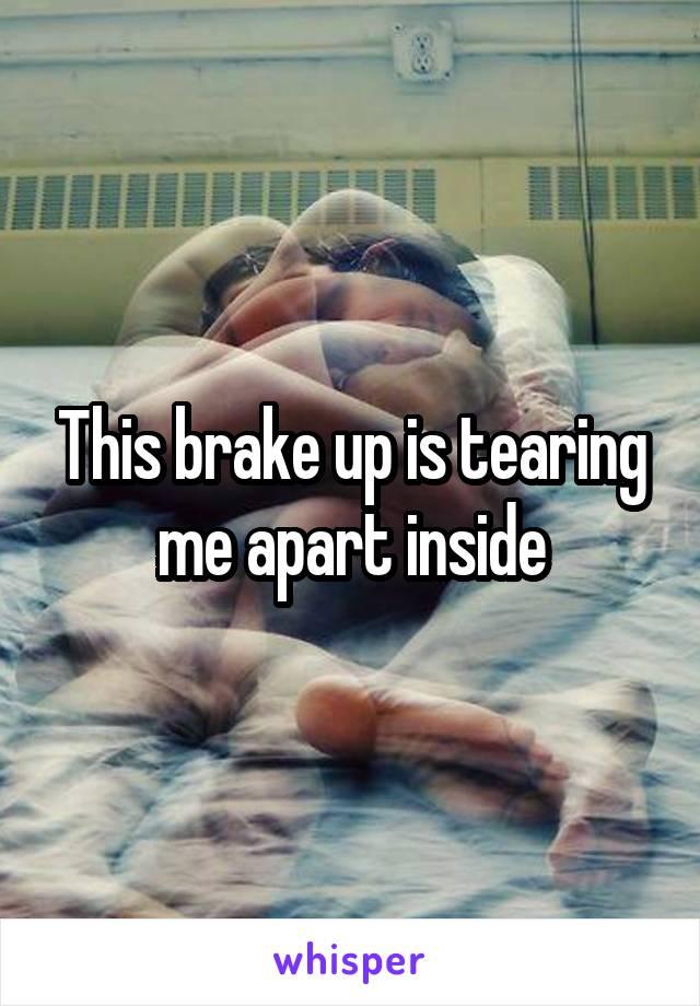 This brake up is tearing me apart inside