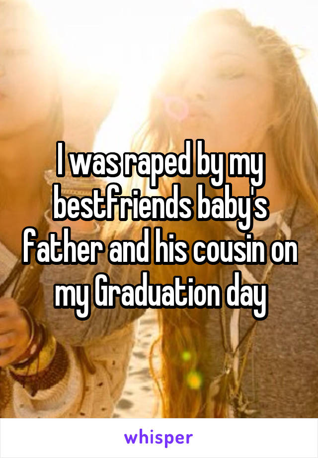 I was raped by my bestfriends baby's father and his cousin on my Graduation day