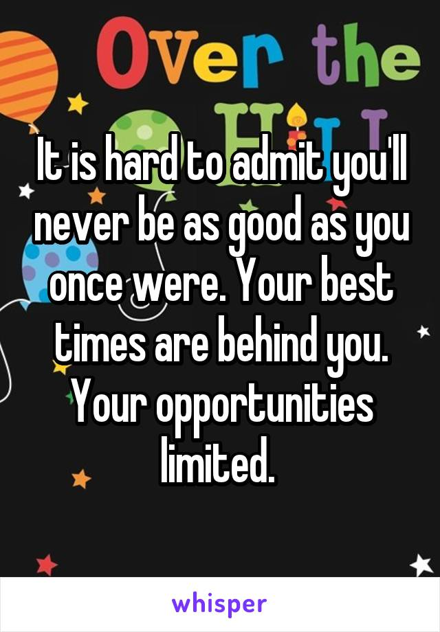 It is hard to admit you'll never be as good as you once were. Your best times are behind you. Your opportunities limited.