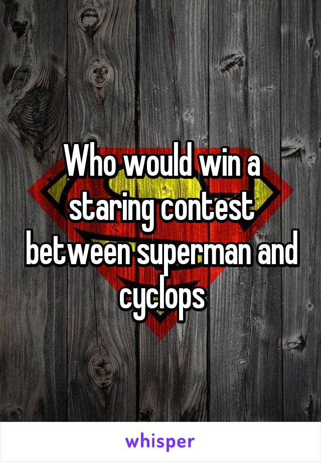 Who would win a staring contest between superman and cyclops