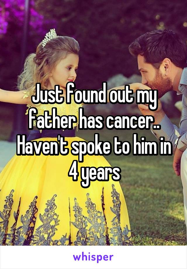 Just found out my father has cancer.. Haven't spoke to him in 4 years