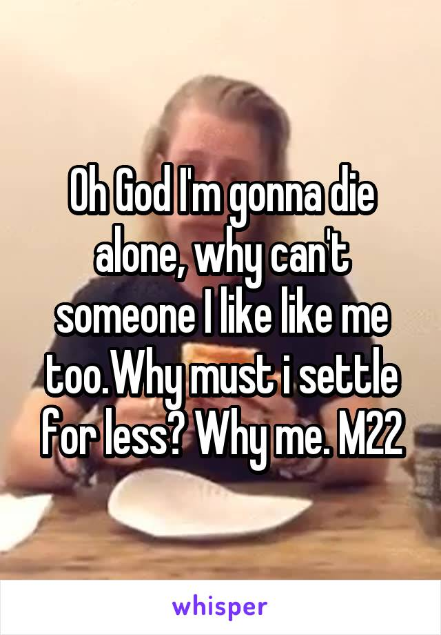 Oh God I'm gonna die alone, why can't someone I like like me too.Why must i settle for less? Why me. M22