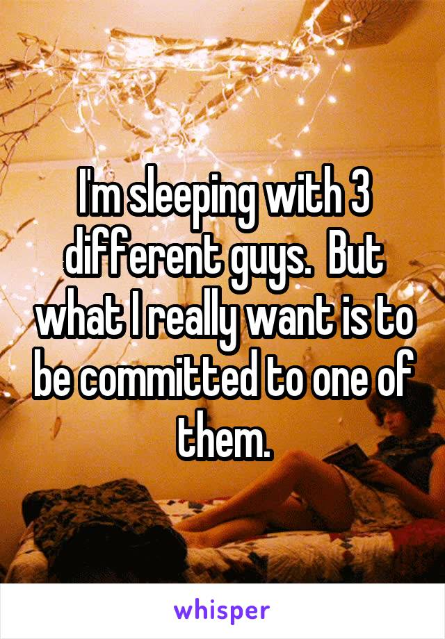 I'm sleeping with 3 different guys.  But what I really want is to be committed to one of them.