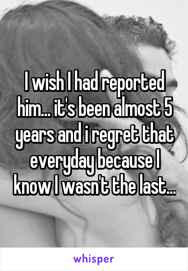 I wish I had reported him... it's been almost 5 years and i regret that everyday because I know I wasn't the last...