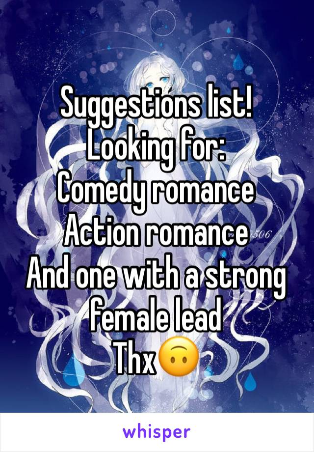 Suggestions list!  Looking for: Comedy romance  Action romance  And one with a strong female lead  Thx🙃