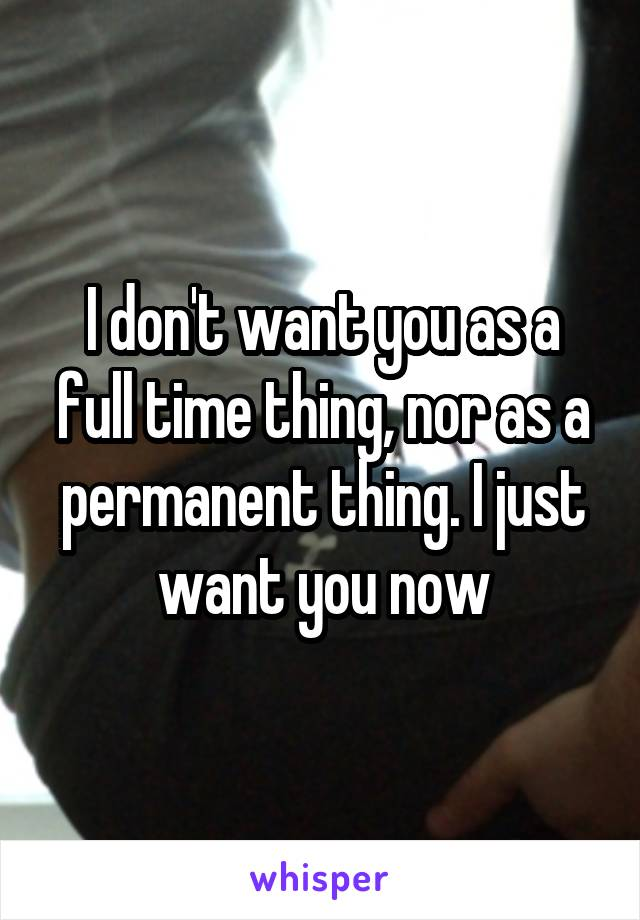 I don't want you as a full time thing, nor as a permanent thing. I just want you now