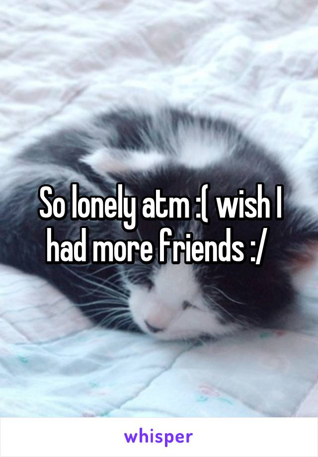 So lonely atm :( wish I had more friends :/