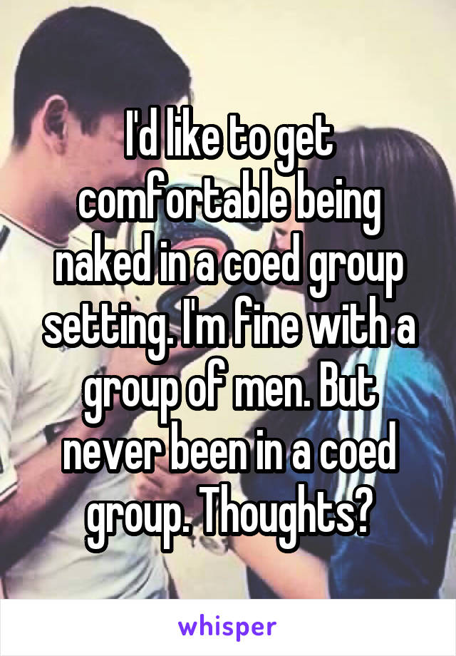 I'd like to get comfortable being naked in a coed group setting. I'm fine with a group of men. But never been in a coed group. Thoughts?