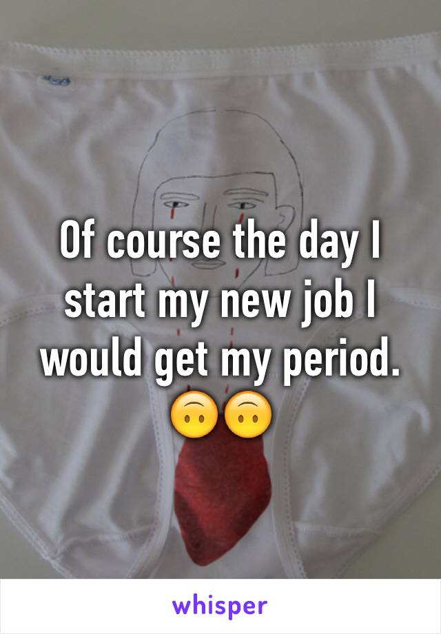Of course the day I start my new job I would get my period. 🙃🙃