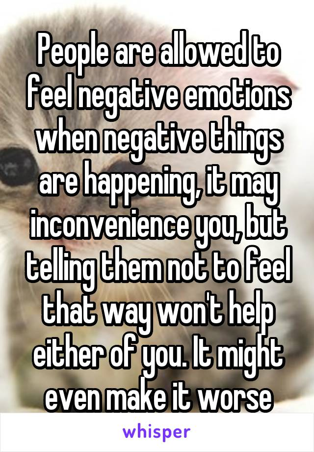 People are allowed to feel negative emotions when negative things are happening, it may inconvenience you, but telling them not to feel that way won't help either of you. It might even make it worse