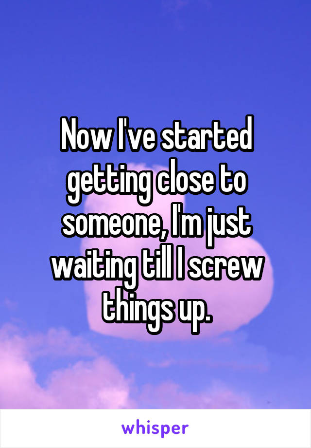 Now I've started getting close to someone, I'm just waiting till I screw things up.