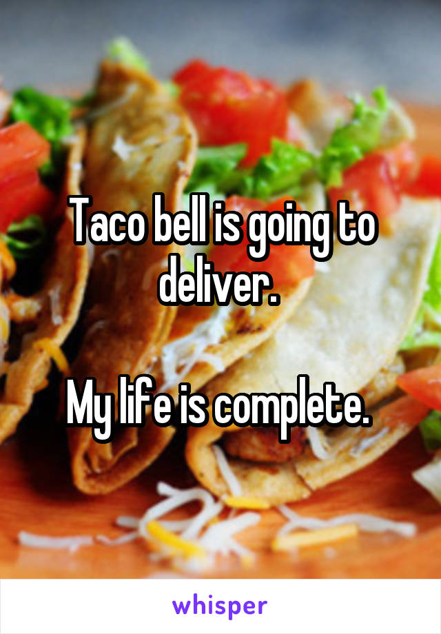 Taco bell is going to deliver.   My life is complete.