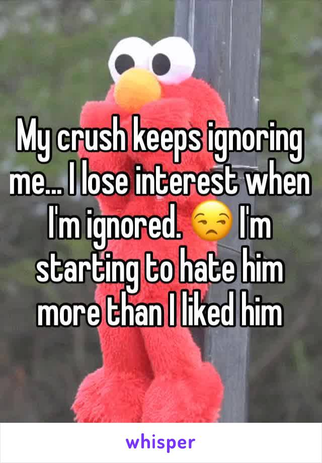 My crush keeps ignoring me... I lose interest when I'm ignored. 😒 I'm starting to hate him more than I liked him