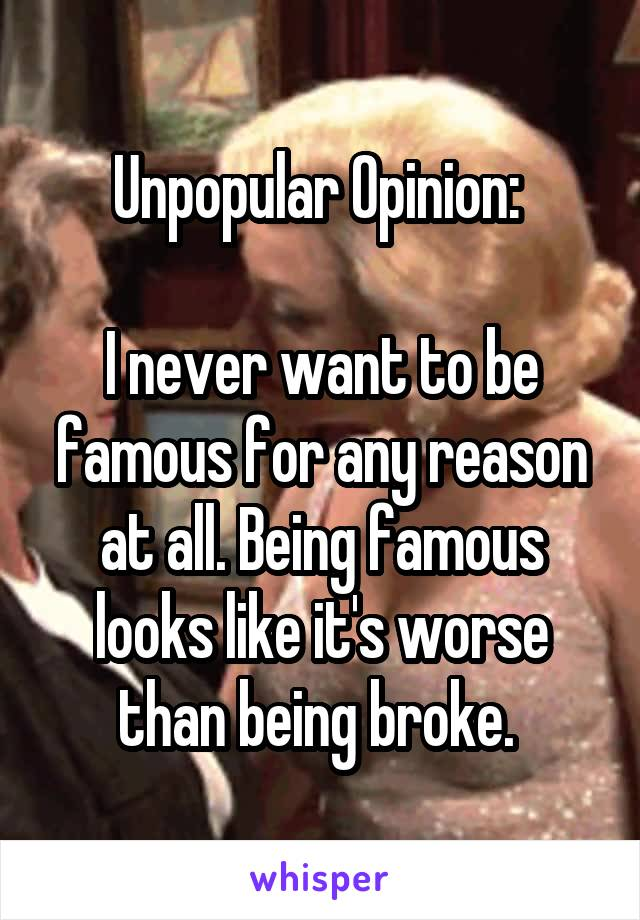 Unpopular Opinion:   I never want to be famous for any reason at all. Being famous looks like it's worse than being broke.