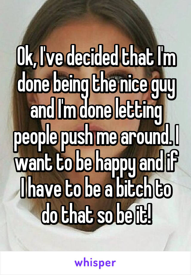 Ok, I've decided that I'm done being the nice guy and I'm done letting people push me around. I want to be happy and if I have to be a bitch to do that so be it!