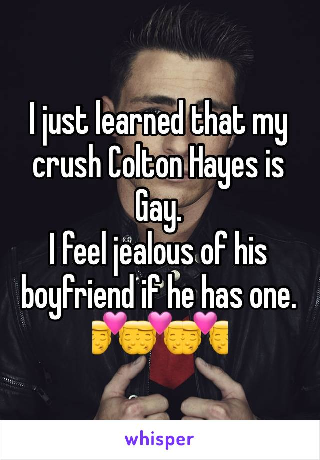 I just learned that my crush Colton Hayes is Gay. I feel jealous of his boyfriend if he has one. 👨‍❤️‍💋‍👨👨‍❤️‍💋‍👨👨‍❤️‍💋‍👨