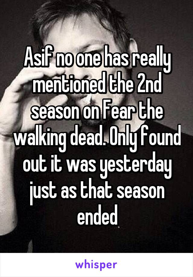 Asif no one has really mentioned the 2nd season on Fear the walking dead. Only found out it was yesterday just as that season ended