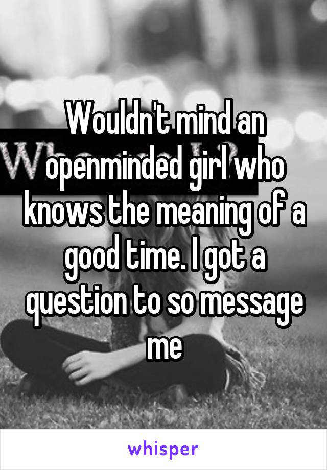Wouldn't mind an openminded girl who knows the meaning of a good time. I got a question to so message me