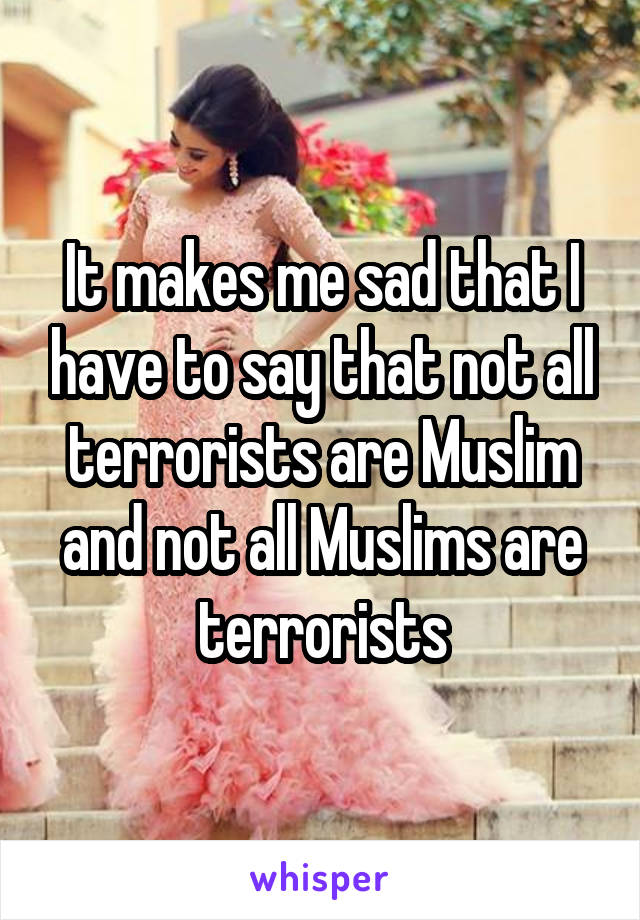 It makes me sad that I have to say that not all terrorists are Muslim and not all Muslims are terrorists