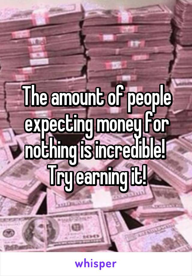 The amount of people expecting money for nothing is incredible!  Try earning it!