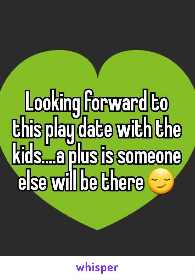 Looking forward to this play date with the kids....a plus is someone else will be there😏