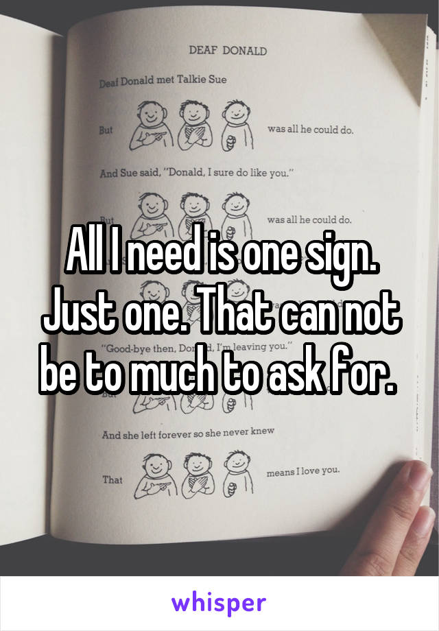 All I need is one sign. Just one. That can not be to much to ask for.